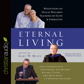 Eternal Living: Reflections on Dallas Willard's Teaching on Faith and Formation by Dallas Willard, J. P. Moreland, Joh...