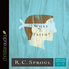What Is Faith? by R. C. Sproul...
