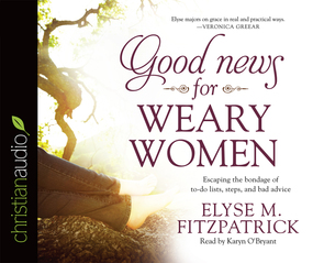 Good News for Weary Women: Escaping the Bondage of To-Do Lists, Steps, and Bad Advice by Elyse M. Fitzpatrick...