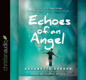 Echoes of an Angel: The Miraculous True Story of a Boy Who Lost His Eyes but Could Still See by Aquanetta Gordon and Chris Macias...
