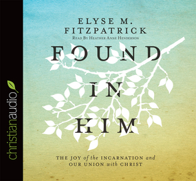 Found in Him: The Joy of the Incarnation and Our Union with Christ by Elyse M. Fitzpatrick...