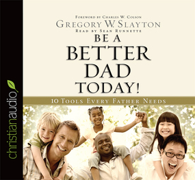 Be A Better Dad Today: 10 Tools Every Father Needs