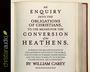An Enquiry into the Obligations of Christians to Use Means for the Conversion of the Heathens