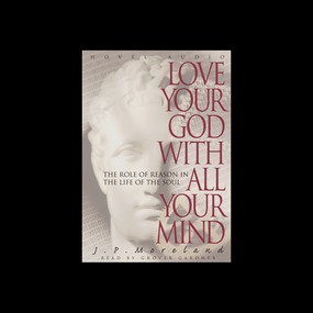 Love Your God with All Your Mind: The Role of Reason in the Life of the Soul by J. P. Moreland...