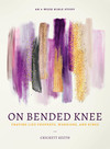 On Bended Knee: Praying Like Prophets, Warriors, and Kings