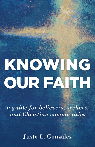 Knowing Our Faith: A Guide for Believers, Seekers, and Christian Communities