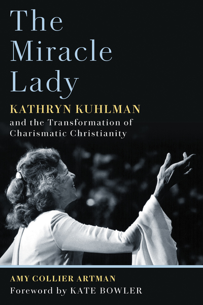 The Miracle Lady: Kathryn Kuhlman and the Transformation of Charismatic Christianity