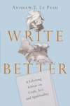Write Better: A Lifelong Editor on Craft, Art, and Spirituality