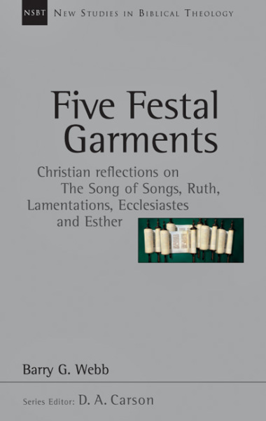 New Studies in Biblical Theology - Five Festal Garments - Christian Reflections on the Song of Songs, Ruth, Lamentations, Ecclesiastes and Esther (NSBT)