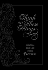 Think on These Things: Wisdom for Life from Proverbs