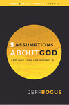 5 Assumptions about God and Why They Are Wrong: Head and Heart Series: Book One