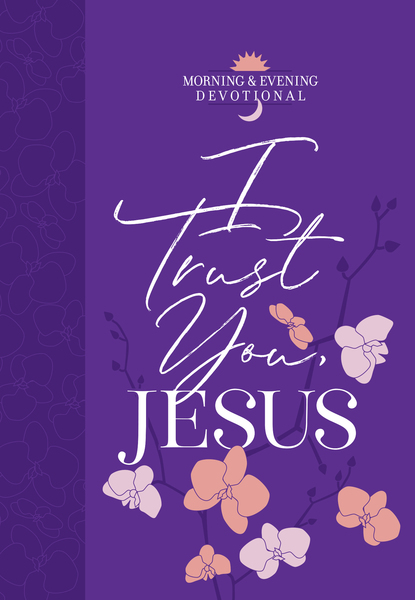 I Trust You Jesus: Morning & Evening Devotional