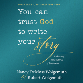 You Can Trust God to Write Your Story: Embracing the Mysteries of Providence by Nancy DeMoss Wolgemuth and Robert D...