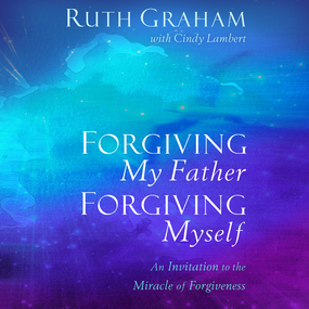Forgiving My Father, Forgiving Myself: An Invitation to the Miracle of Forgiveness by Ruth Graham and Cindy Lambert...