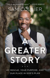 A Greater Story: My Rescue, Your Purpose, and Our Place in God's Plan