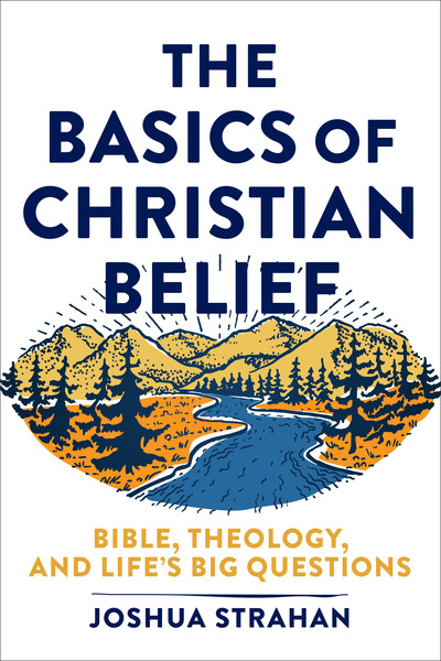 The Basics of Christian Belief: Bible, Theology, and Life's Big Questions