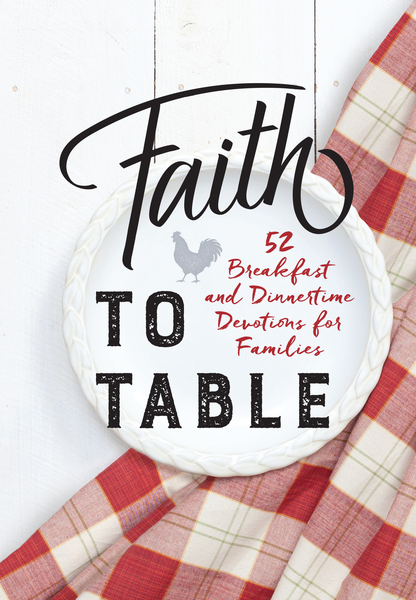 Faith to Table: 52 Breakfast and Dinnertime Devotions for Families