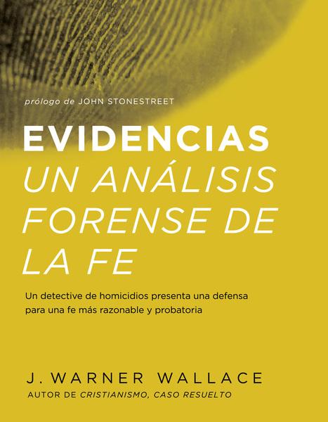 Evidencias Un Analisis Forense De La Fe: Un dective de homicidios presenta una defensa para una fe mas razonable y probatoria