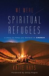 We Were Spiritual Refugees: A Story to Help You Believe in Church