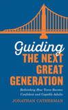Guiding the Next Great Generation: Rethinking How Teens Become Confident and Capable Adults