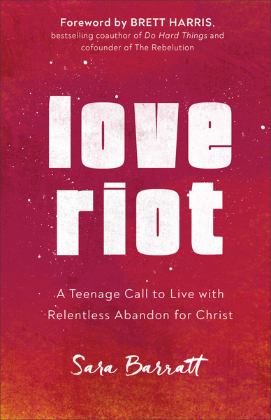 Love Riot: A Teenage Call to Live with Relentless Abandon for Christ