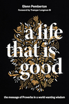 A Life That Is Good: The Message of Proverbs in a World Wanting Wisdom