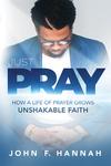 Just Pray: How a Life of Prayer Grows Unshakable Faith