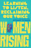 Women Rising: Learning to Listen, Reclaiming Our Voice