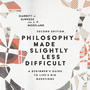 Philosophy Made Slightly Less Difficult: A Beginner's Guide to Life's Big Questions
