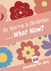 So You're a Christian . . . What Now?: 100 Devotions for Girls