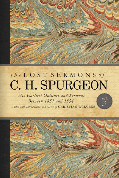 The Lost Sermons of C. H. Spurgeon Volume III: A Critical Edition of His Earliest Outlines and Sermons between 1851 and 1854