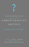 Contending with Christianity's Critics: Answering New Atheists and Other Objectors
