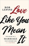 Love Like You Mean It: The Heart of a Marriage that Honors God