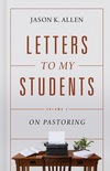 Letters to My Students, Volume 2: On Pastoring