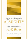 Approaching the Almighty: 100 Prayers of A. W. Tozer