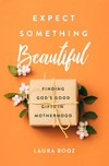 Expect Something Beautiful: Finding God's Good Gifts in Motherhood